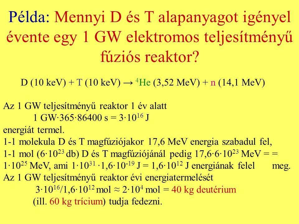 Példa: Mennyi D és T alapanyagot igényel évente egy 1 GW elektromos teljesítményű fúziós reaktor? D (10 keV) + T (10 keV) → 4 He (3,52 MeV) + n (14,1