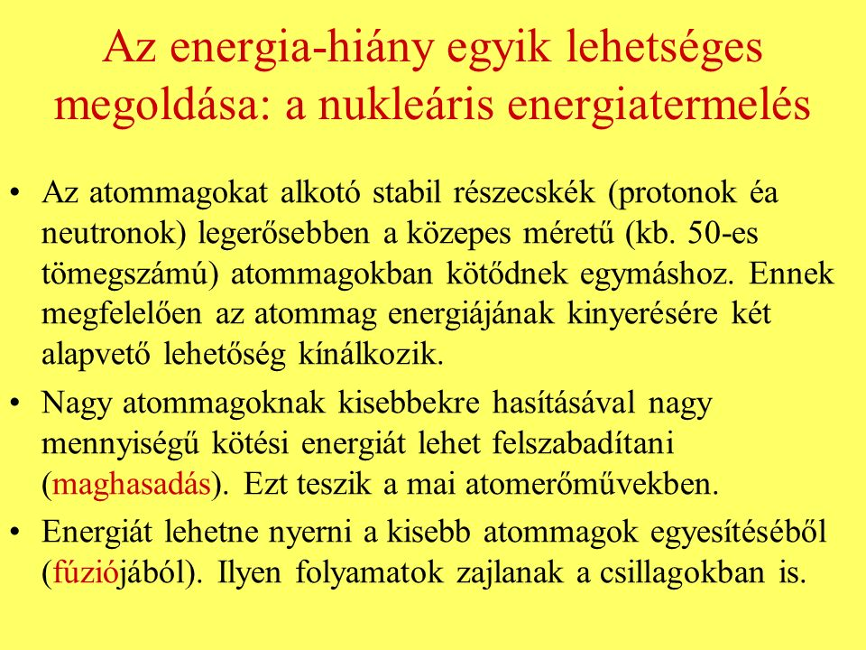 Az energia-hiány egyik lehetséges megoldása: a nukleáris energiatermelés Az atommagokat alkotó stabil részecskék (protonok éa neutronok) legerősebben a közepes méretű (kb.