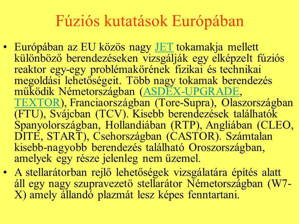 Fúziós kutatások Európában Európában az EU közös nagy JET tokamakja mellett különböző berendezéseken vizsgálják egy elképzelt fúziós reaktor egy-egy problémakörének fizikai és technikai megoldási lehetőségeit.