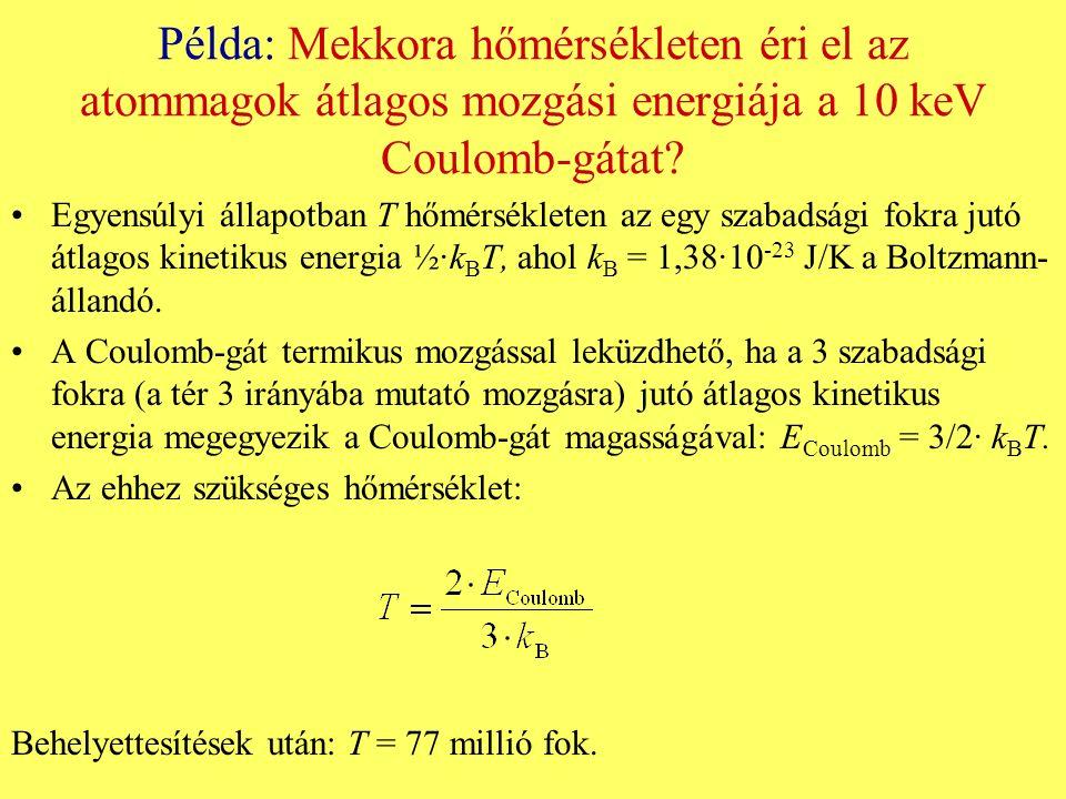 Példa: Mekkora hőmérsékleten éri el az atommagok átlagos mozgási energiája a 10 keV Coulomb-gátat? Egyensúlyi állapotban T hőmérsékleten az egy szabad