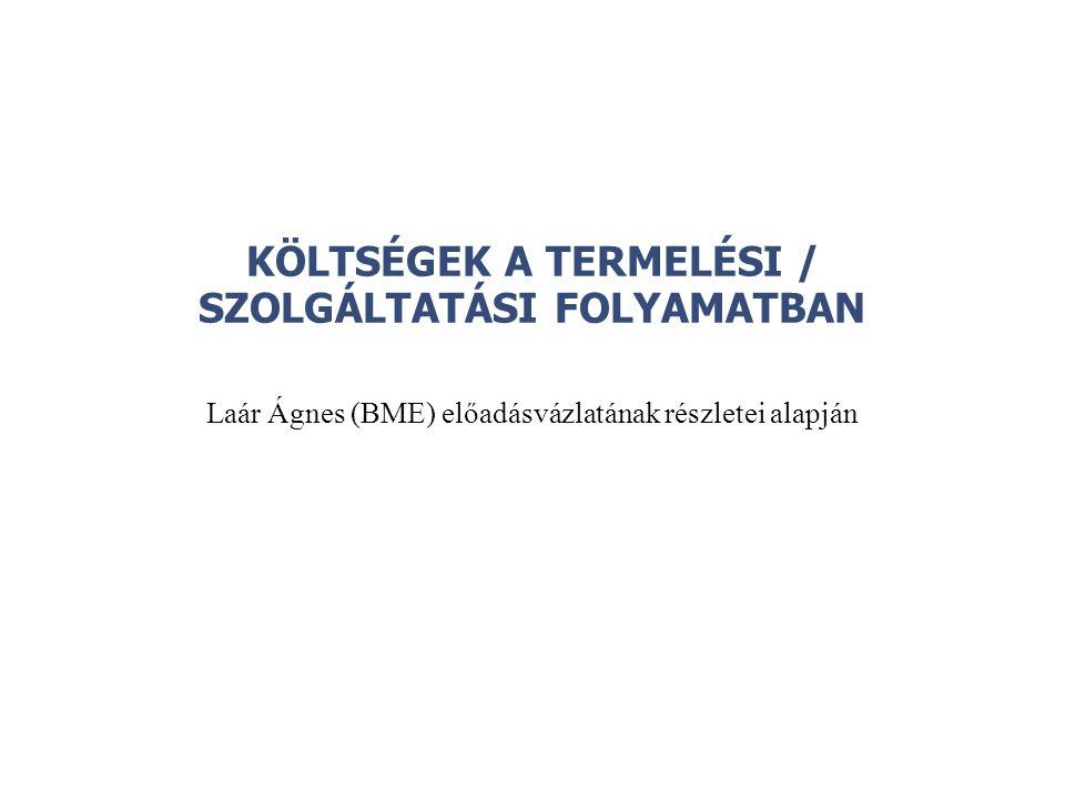 KÖLTSÉGEK A TERMELÉSI / SZOLGÁLTATÁSI FOLYAMATBAN Laár Ágnes (BME) előadásvázlatának részletei alapján