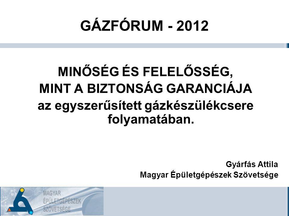 GÁZFÓRUM - 2012 MINŐSÉG ÉS FELELŐSSÉG, MINT A BIZTONSÁG GARANCIÁJA az egyszerűsített gázkészülékcsere folyamatában.