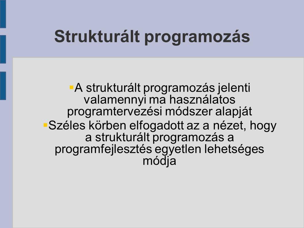  A strukturált programozás jelenti valamennyi ma használatos programtervezési módszer alapját  Széles körben elfogadott az a nézet, hogy a strukturált programozás a programfejlesztés egyetlen lehetséges módja Strukturált programozás