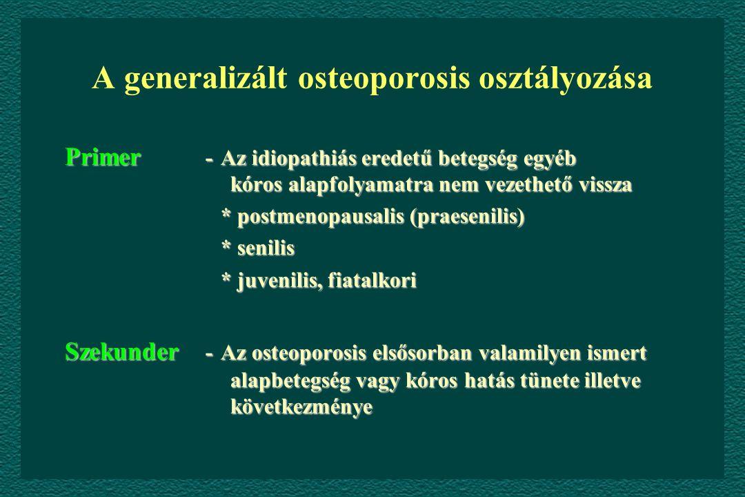A generalizált osteoporosis osztályozása Primer -Az idiopathiás eredetű betegség egyéb kóros alapfolyamatra nem vezethető vissza * postmenopausalis (praesenilis) * postmenopausalis (praesenilis) * senilis * senilis * juvenilis, fiatalkori * juvenilis, fiatalkori Szekunder -Az osteoporosis elsősorban valamilyen ismert alapbetegség vagy kóros hatás tünete illetve következménye
