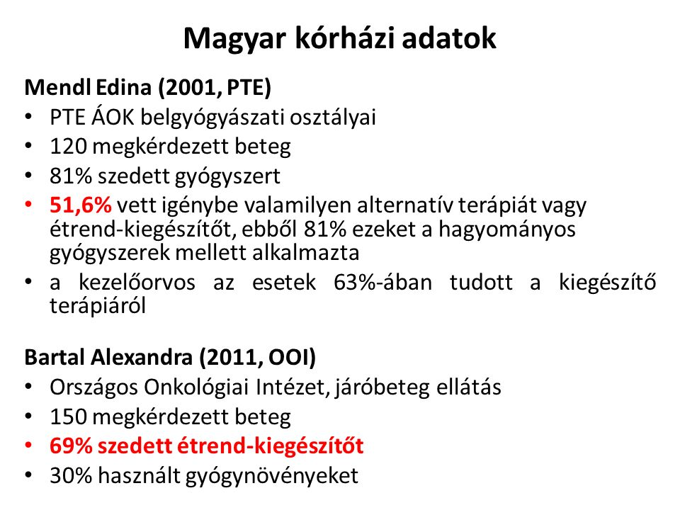 Magyar kórházi adatok Mendl Edina (2001, PTE) PTE ÁOK belgyógyászati osztályai 120 megkérdezett beteg 81% szedett gyógyszert 51,6% vett igénybe valamilyen alternatív terápiát vagy étrend-kiegészítőt, ebből 81% ezeket a hagyományos gyógyszerek mellett alkalmazta a kezelőorvos az esetek 63%-ában tudott a kiegészítő terápiáról Bartal Alexandra (2011, OOI) Országos Onkológiai Intézet, járóbeteg ellátás 150 megkérdezett beteg 69% szedett étrend-kiegészítőt 30% használt gyógynövényeket