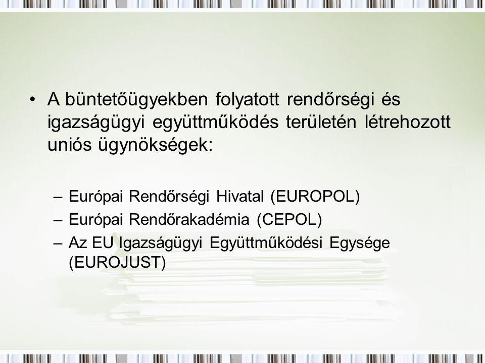 A büntetőügyekben folyatott rendőrségi és igazságügyi együttműködés területén létrehozott uniós ügynökségek: –Európai Rendőrségi Hivatal (EUROPOL) –Európai Rendőrakadémia (CEPOL) –Az EU Igazságügyi Együttműködési Egysége (EUROJUST)