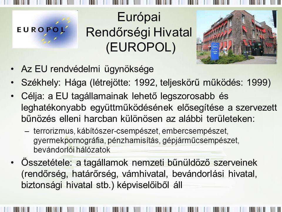 Európai Rendőrségi Hivatal (EUROPOL) Az EU rendvédelmi ügynöksége Székhely: Hága (létrejötte: 1992, teljeskörű működés: 1999) Célja: a EU tagállamainak lehető legszorosabb és leghatékonyabb együttműködésének elősegítése a szervezett bűnözés elleni harcban különösen az alábbi területeken: –terrorizmus, kábítószer-csempészet, embercsempészet, gyermekpornográfia, pénzhamisítás, gépjárműcsempészet, bevándorlói hálózatok Összetétele: a tagállamok nemzeti bűnüldöző szerveinek (rendőrség, határőrség, vámhivatal, bevándorlási hivatal, biztonsági hivatal stb.) képviselőiből áll
