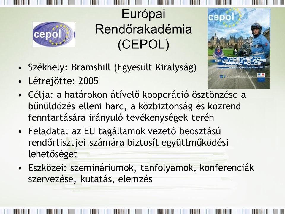 Európai Rendőrakadémia (CEPOL) Székhely: Bramshill (Egyesült Királyság) Létrejötte: 2005 Célja: a határokon átívelő kooperáció ösztönzése a bűnüldözés elleni harc, a közbiztonság és közrend fenntartására irányuló tevékenységek terén Feladata: az EU tagállamok vezető beosztású rendőrtisztjei számára biztosít együttműködési lehetőséget Eszközei: szemináriumok, tanfolyamok, konferenciák szervezése, kutatás, elemzés