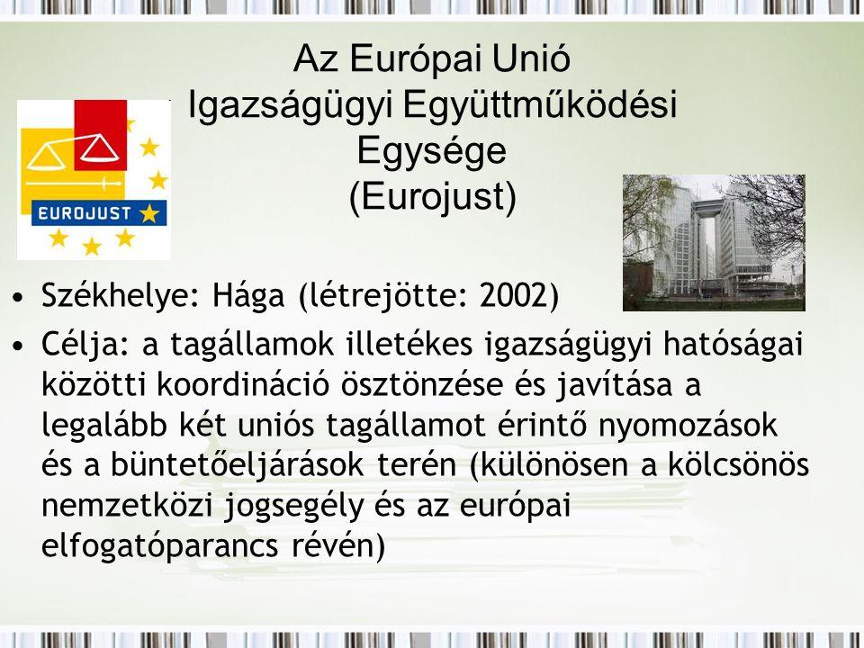Az Európai Unió Igazságügyi Együttműködési Egysége (Eurojust) Székhelye: Hága (létrejötte: 2002) Célja: a tagállamok illetékes igazságügyi hatóságai közötti koordináció ösztönzése és javítása a legalább két uniós tagállamot érintő nyomozások és a büntetőeljárások terén (különösen a kölcsönös nemzetközi jogsegély és az európai elfogatóparancs révén)
