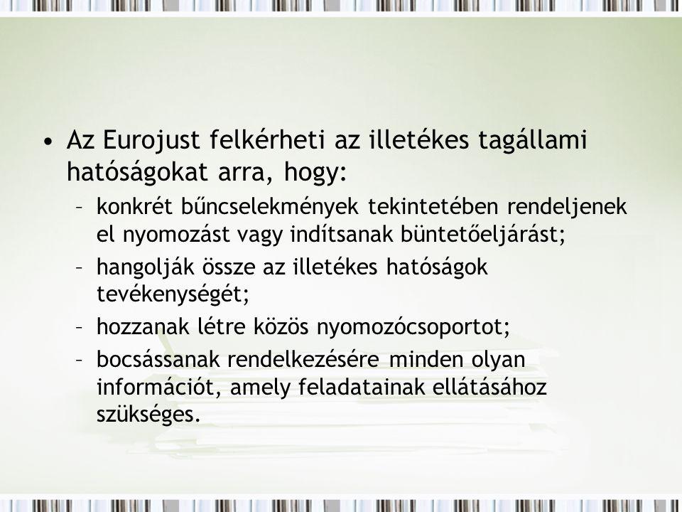 Az Eurojust felkérheti az illetékes tagállami hatóságokat arra, hogy: –konkrét bűncselekmények tekintetében rendeljenek el nyomozást vagy indítsanak büntetőeljárást; –hangolják össze az illetékes hatóságok tevékenységét; –hozzanak létre közös nyomozócsoportot; –bocsássanak rendelkezésére minden olyan információt, amely feladatainak ellátásához szükséges.