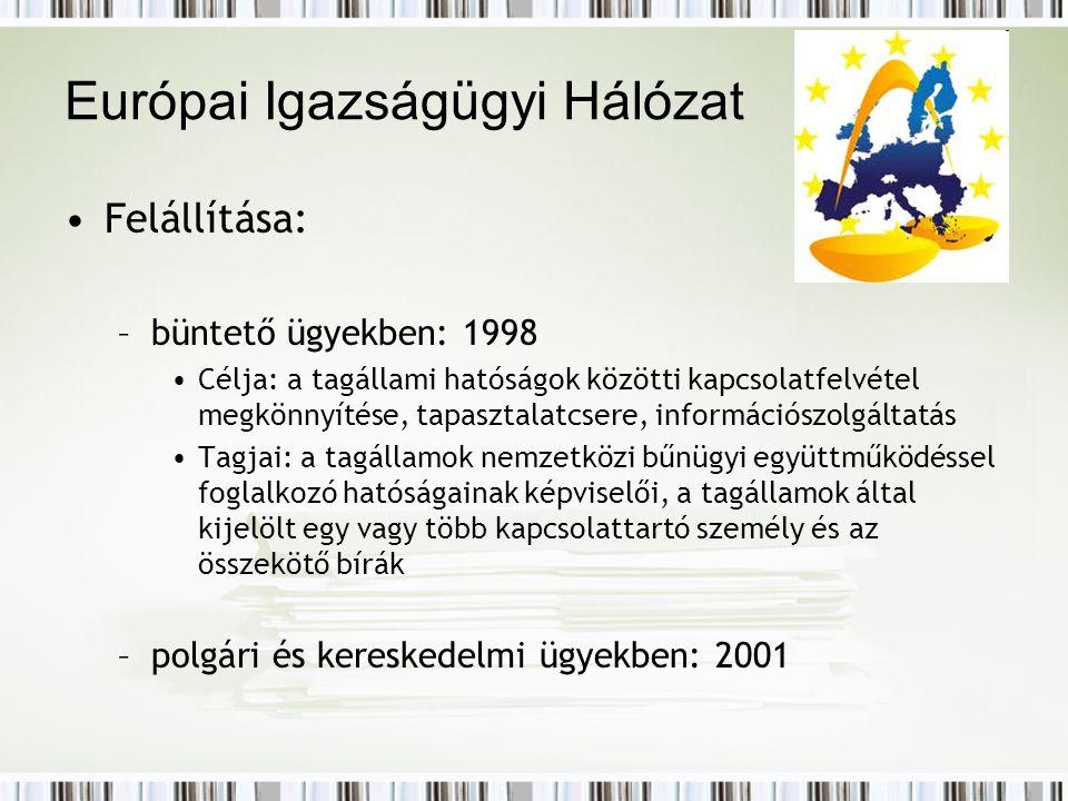 Európai Igazságügyi Hálózat Felállítása: –büntető ügyekben: 1998 Célja: a tagállami hatóságok közötti kapcsolatfelvétel megkönnyítése, tapasztalatcsere, információszolgáltatás Tagjai: a tagállamok nemzetközi bűnügyi együttműködéssel foglalkozó hatóságainak képviselői, a tagállamok által kijelölt egy vagy több kapcsolattartó személy és az összekötő bírák –polgári és kereskedelmi ügyekben: 2001