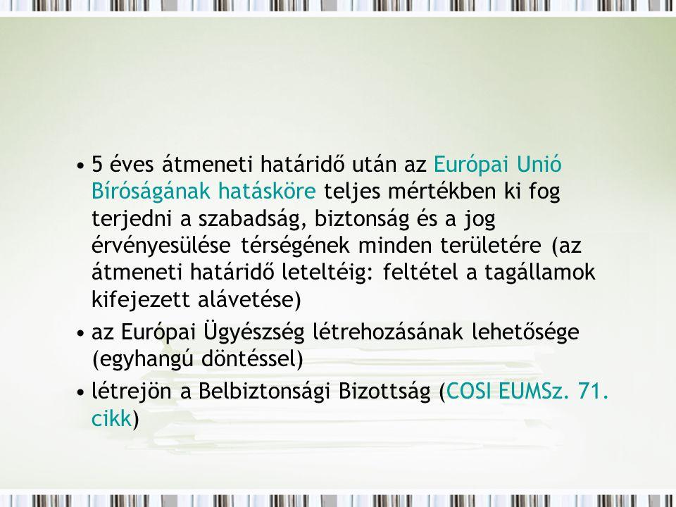 5 éves átmeneti határidő után az Európai Unió Bíróságának hatásköre teljes mértékben ki fog terjedni a szabadság, biztonság és a jog érvényesülése térségének minden területére (az átmeneti határidő leteltéig: feltétel a tagállamok kifejezett alávetése) az Európai Ügyészség létrehozásának lehetősége (egyhangú döntéssel) létrejön a Belbiztonsági Bizottság (COSI EUMSz.