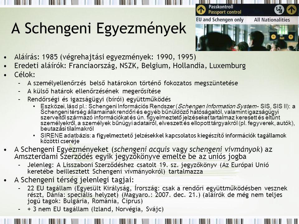 A Schengeni Egyezmények Aláírás: 1985 (végrehajtási egyezmények: 1990, 1995) Eredeti aláírók: Franciaország, NSZK, Belgium, Hollandia, Luxemburg Célok: –A személyellenőrzés belső határokon történő fokozatos megszüntetése –A külső határok ellenőrzésének megerősítése –Rendőrségi és igazságügyi (bírói) együttműködés Eszközei, lásd pl.: Schengeni Információs Rendszer (Schengen Information System - SIS, SIS II): a Schengeni térség államainak rendőri és egyéb bűnüldöző hatóságaitól, valamint igazságügyi szerveitől származó információkat és ún.