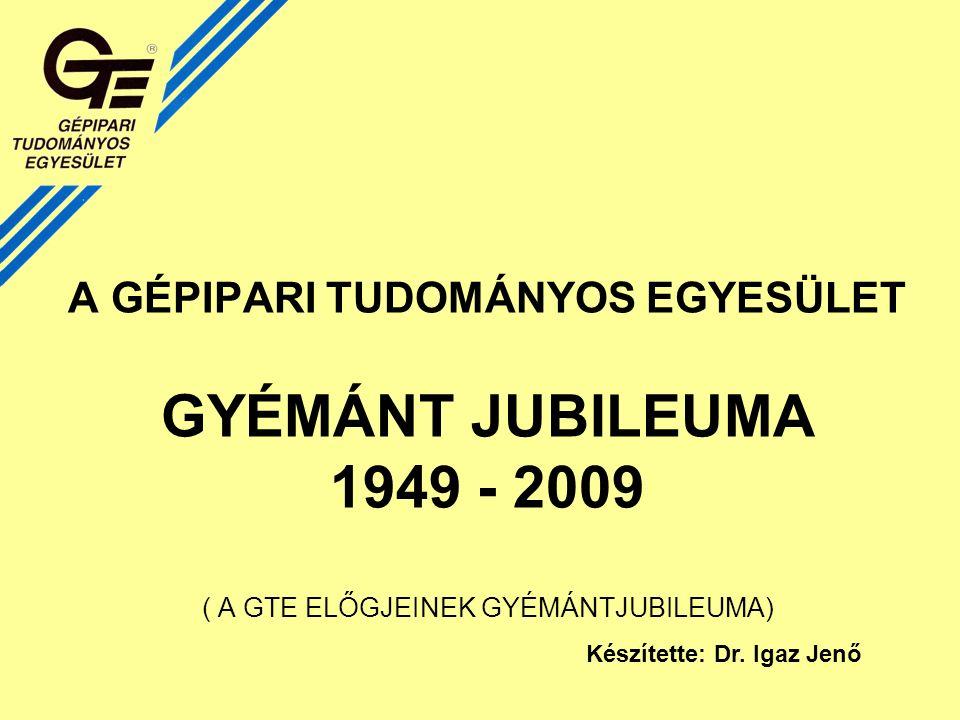 A GÉPIPARI TUDOMÁNYOS EGYESÜLET GYÉMÁNT JUBILEUMA 1949 - 2009 ( A GTE ELŐGJEINEK GYÉMÁNTJUBILEUMA) Készítette: Dr.