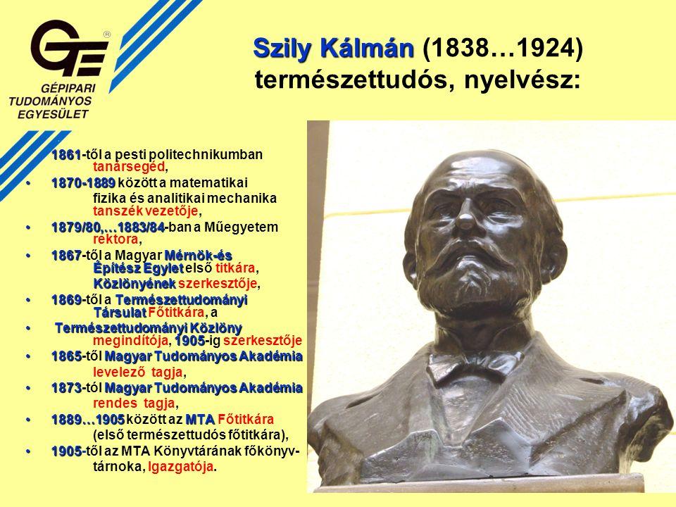Szily Kálmán Szily Kálmán (1838…1924) természettudós, nyelvész: 18611861-től a pesti politechnikumban tanársegéd, 1870-18891870-1889 között a matematikai fizika és analitikai mechanika tanszék vezetője, 1879/80,…1883/841879/80,…1883/84-ban a Műegyetem rektora, 1867Mérnök-és Építész Egylet1867-től a Magyar Mérnök-és Építész Egylet első titkára, Közlönyének Közlönyének szerkesztője, 1869Természettudományi Társulat1869-től a Természettudományi Társulat Főtitkára, a Természettudományi Közlöny 1905 Természettudományi Közlöny megindítója, 1905-ig szerkesztője 1865 Magyar Tudományos Akadémia1865-től Magyar Tudományos Akadémia levelező tagja, 1873 Magyar Tudományos Akadémia1873-tól Magyar Tudományos Akadémia rendes tagja, 1889…1905MTA1889…1905 között az MTA Főtitkára (első természettudós főtitkára), 19051905-től az MTA Könyvtárának főkönyv- tárnoka, Igazgatója.