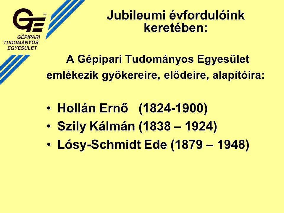Jubileumi évfordulóink keretében: A Gépipari Tudományos Egyesület emlékezik gyökereire, elődeire, alapítóira: Hollán Ernő (1824-1900)Hollán Ernő (1824-1900) Szily Kálmán (1838 – 1924)Szily Kálmán (1838 – 1924) Lósy-Schmidt Ede (1879 – 1948)Lósy-Schmidt Ede (1879 – 1948)