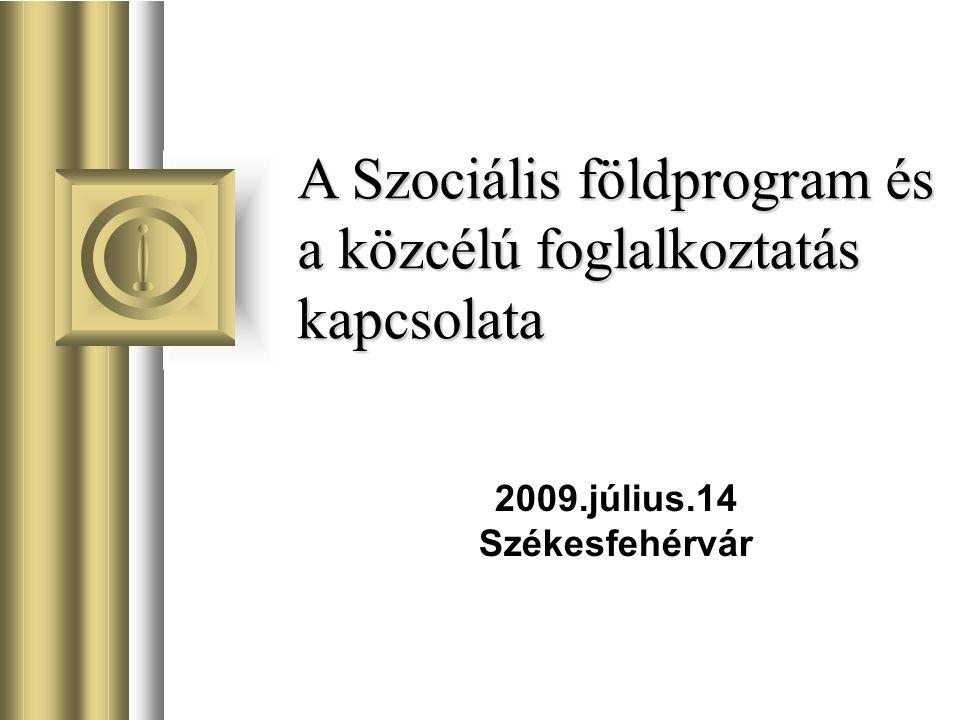 A Szociális földprogram és a közcélú foglalkoztatás kapcsolata 2009.július.14 Székesfehérvár