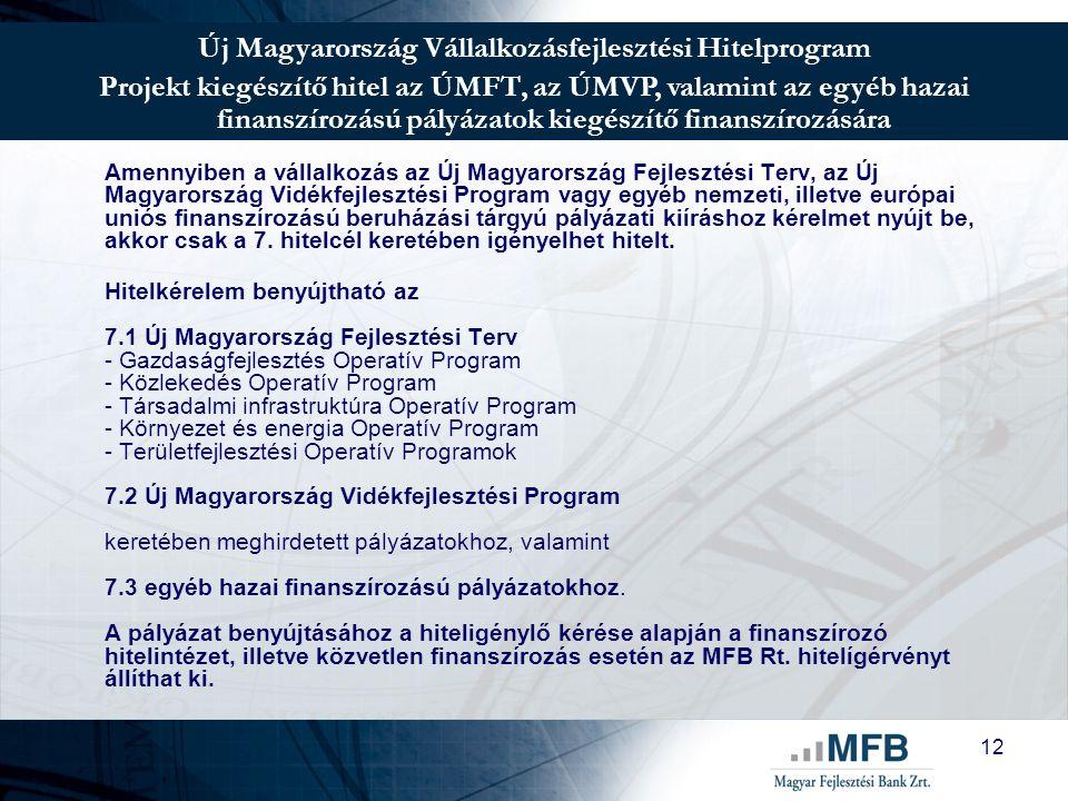 12 Új Magyarország Vállalkozásfejlesztési Hitelprogram Projekt kiegészítő hitel az ÚMFT, az ÚMVP, valamint az egyéb hazai finanszírozású pályázatok kiegészítő finanszírozására Amennyiben a vállalkozás az Új Magyarország Fejlesztési Terv, az Új Magyarország Vidékfejlesztési Program vagy egyéb nemzeti, illetve európai uniós finanszírozású beruházási tárgyú pályázati kiíráshoz kérelmet nyújt be, akkor csak a 7.
