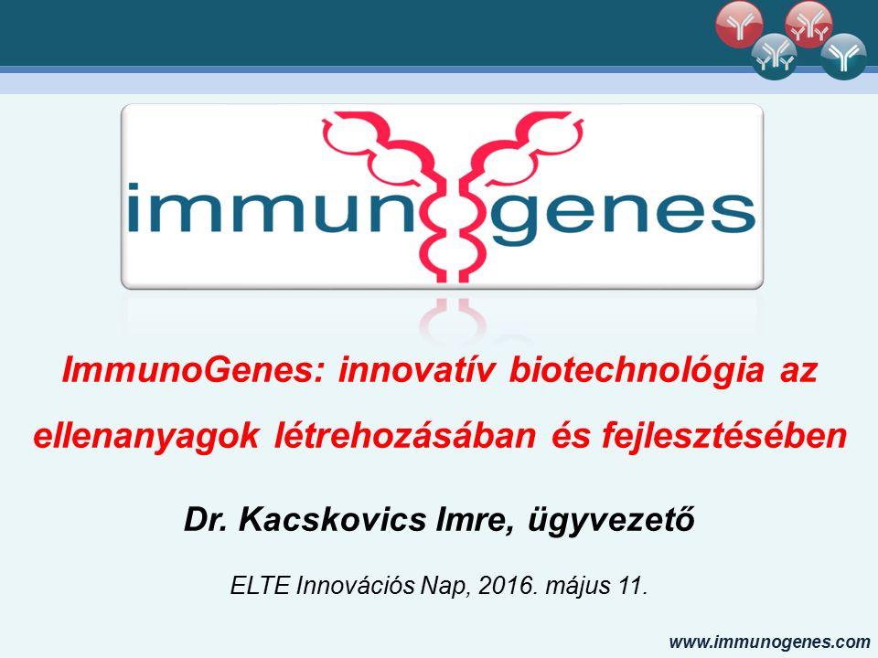 www.immunogenes.com ImmunoGenes: innovatív biotechnológia az ellenanyagok létrehozásában és fejlesztésében Dr. Kacskovics Imre, ügyvezető ELTE Innovác