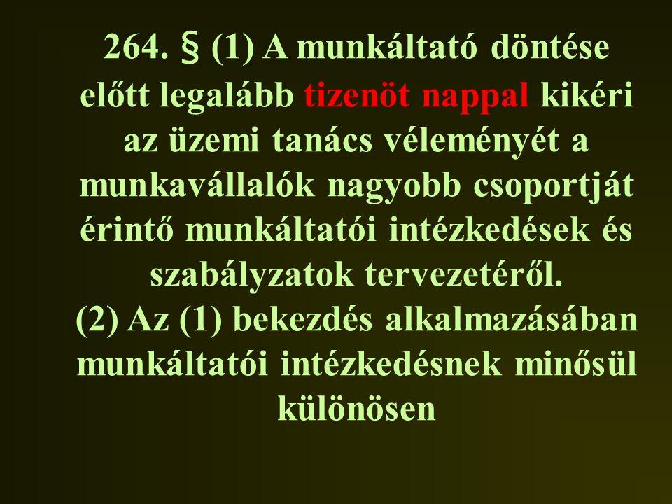 264. § (1) A munkáltató döntése előtt legalább tizenöt nappal kikéri az üzemi tanács véleményét a munkavállalók nagyobb csoportját érintő munkáltatói