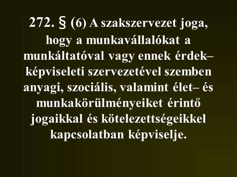 272. § ( 6) A szakszervezet joga, hogy a munkavállalókat a munkáltatóval vagy ennek érdek– képviseleti szervezetével szemben anyagi, szociális, valami