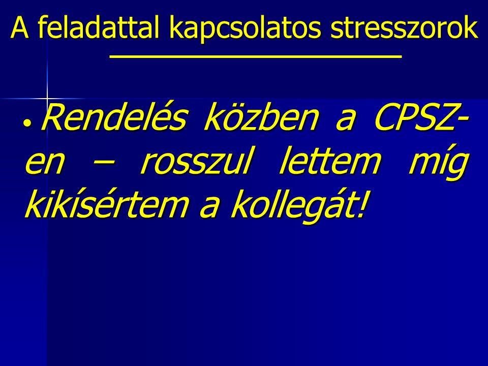 A feladattal kapcsolatos stresszorok Rendelés közben a CPSZ- en – rosszul lettem míg kikísértem a kollegát.