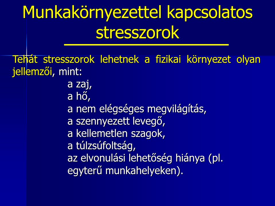Munkakörnyezettel kapcsolatos stresszorok Tehát stresszorok lehetnek a fizikai környezet olyan jellemzői, mint: a zaj, a hő, a nem elégséges megvilágítás, a szennyezett levegő, a kellemetlen szagok, a túlzsúfoltság, az elvonulási lehetőség hiánya (pl.