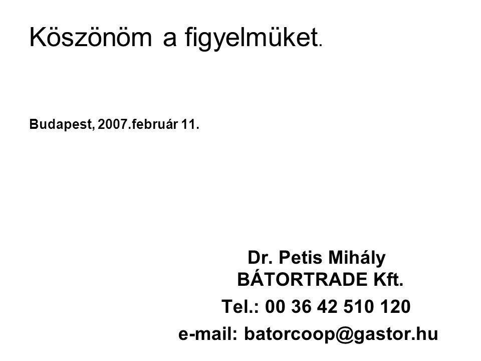 Köszönöm a figyelmüket. Budapest, 2007.február 11. Dr. Petis Mihály BÁTORTRADE Kft. Tel.: 00 36 42 510 120 e-mail: batorcoop@gastor.hu
