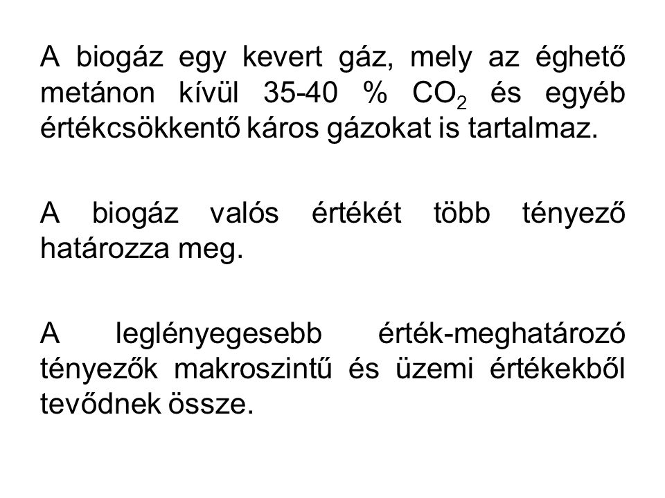 A biogáz egy kevert gáz, mely az éghető metánon kívül 35-40 % CO 2 és egyéb értékcsökkentő káros gázokat is tartalmaz. A biogáz valós értékét több tén