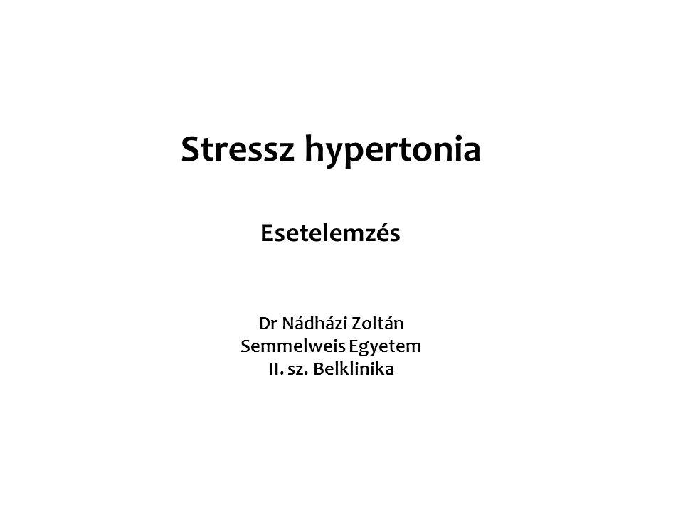 Stressz hypertonia Esetelemzés Dr Nádházi Zoltán Semmelweis Egyetem II. sz. Belklinika