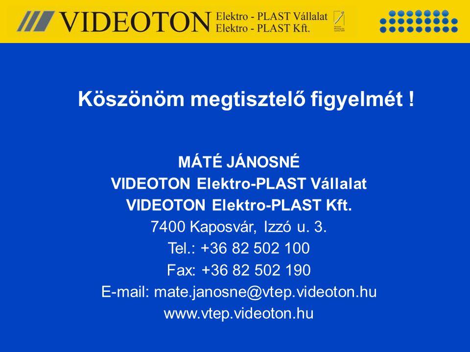 Köszönöm megtisztelő figyelmét ! MÁTÉ JÁNOSNÉ VIDEOTON Elektro-PLAST Vállalat VIDEOTON Elektro-PLAST Kft. 7400 Kaposvár, Izzó u. 3. Tel.: +36 82 502 1