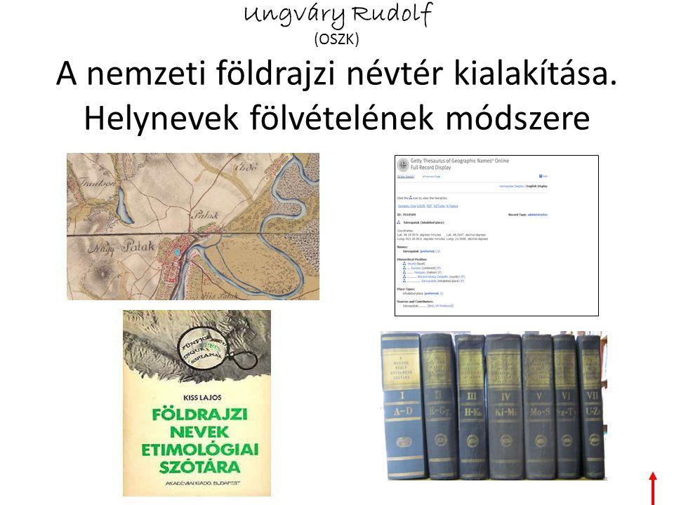 Ungváry Rudolf (OSZK) A nemzeti földrajzi névtér kialakítása. Helynevek fölvételének módszere