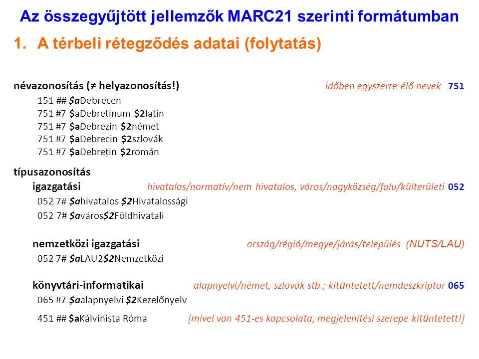 Az összegyűjtött jellemzők MARC21 szerinti formátumban 1.A térbeli rétegződés adatai (folytatás) névazonosítás (≠ helyazonosítás!) időben egyszerre élő nevek 751 151 ## $aDebrecen 751 #7 $aDebretinum $2latin 751 #7 $aDebrezin $2német 751 #7 $aDebrecin $2szlovák 751 #7 $aDebrețin $2román típusazonosítás igazgatási hivatalos/normatív/nem hivatalos, város/nagyközség/falu/külterületi 052 052 7# $ahivatalos $2Hivatalossági 052 7# $aváros$2Földhivatali nemzetközi igazgatási ország/régió/megye/járás/település (NUTS/LAU) 052 7# $aLAU2$2Nemzetközi könyvtári-informatikai alapnyelvi/német, szlovák stb.; kit ü ntetett/nemdeszkriptor 065 065 #7 $aalapnyelvi $2Kezelőnyelv 451 ## $aKálvinista Róma[mivel van 451-es kapcsolata, megjelenítési szerepe kit ü ntetett!]