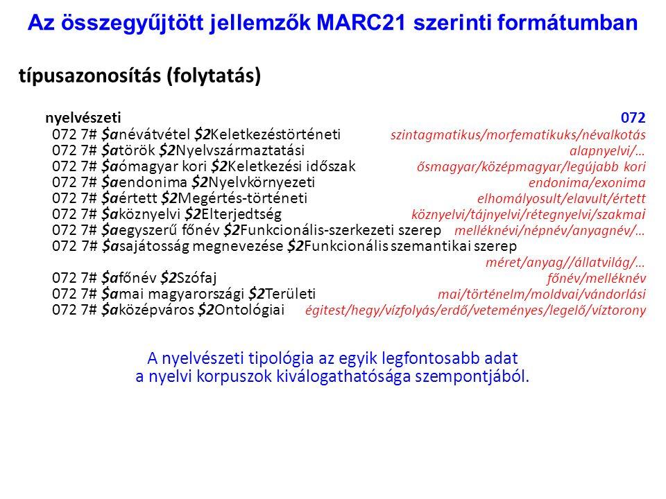 Az összegyűjtött jellemzők MARC21 szerinti formátumban típusazonosítás (folytatás) nyelvészeti 072 072 7# $anévátvétel $2Keletkezéstörténeti szintagmatikus/morfematikuks/névalkotás 072 7# $atörök $2Nyelvszármaztatási alapnyelvi/… 072 7# $aómagyar kori $2Keletkezési időszak ősmagyar/középmagyar/legújabb kori 072 7# $aendonima $2Nyelvkörnyezeti endonima/exonima 072 7# $aértett $2Megértés-történeti elhomályosult/elavult/értett 072 7# $aköznyelvi $2Elterjedtség köznyelvi/tájnyelvi/rétegnyelvi/szakma i 072 7# $aegyszerű főnév $2Funkcionális-szerkezeti szerep melléknévi/népnév/anyagnév/… 072 7# $asajátosság megnevezése $2Funkcionális szemantikai szerep méret/anyag//állatvilág/… 072 7# $afőnév $2Szófaj főnév/melléknév 072 7# $amai magyarországi $2Területi mai/történelm/moldvai/vándorlási 072 7# $aközépváros $2Ontológiai égitest/hegy/vízfolyás/erdő/veteményes/legelő/víztorony A nyelvészeti tipológia az egyik legfontosabb adat a nyelvi korpuszok kiválogathatósága szempontjából.