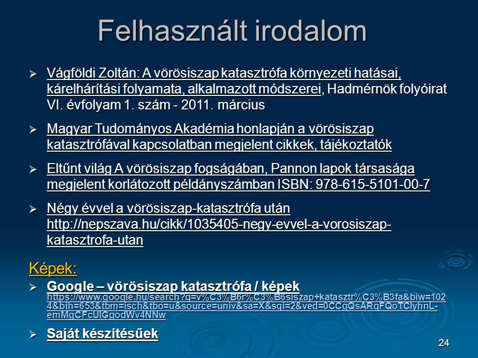 24 Felhasznált irodalom  Vágföldi Zoltán: A vörösiszap katasztrófa környezeti hatásai, kárelhárítási folyamata, alkalmazott módszerei, Hadmérnök folyóirat VI.
