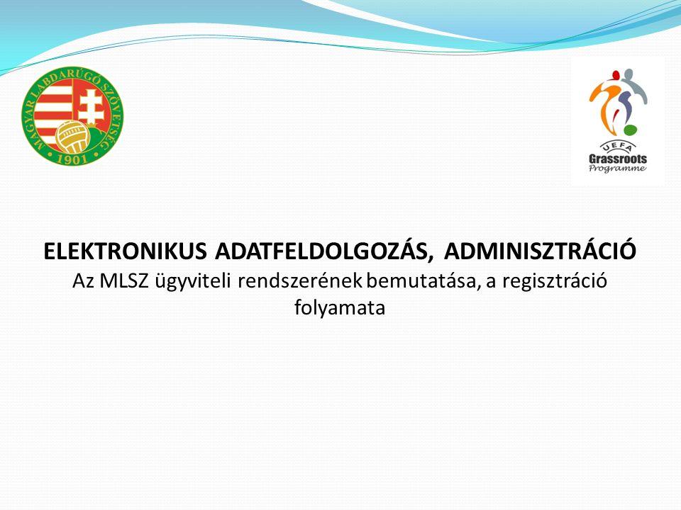 ELEKTRONIKUS ADATFELDOLGOZÁS, ADMINISZTRÁCIÓ Az MLSZ ügyviteli rendszerének bemutatása, a regisztráció folyamata
