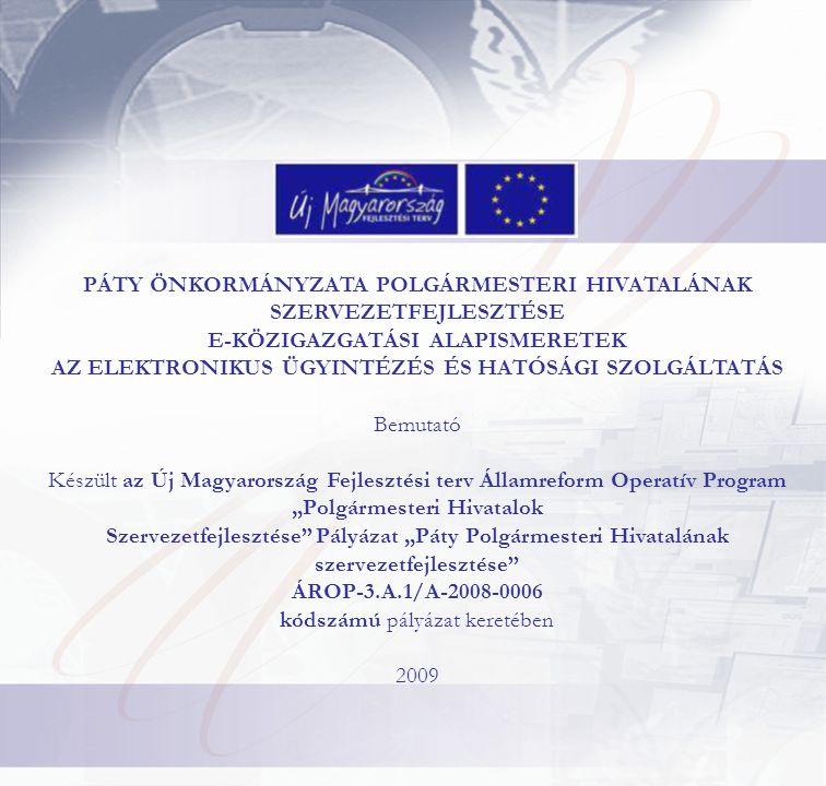 """PÁTY ÖNKORMÁNYZATA POLGÁRMESTERI HIVATALÁNAK SZERVEZETFEJLESZTÉSE E-KÖZIGAZGATÁSI ALAPISMERETEK AZ ELEKTRONIKUS ÜGYINTÉZÉS ÉS HATÓSÁGI SZOLGÁLTATÁS Bemutató Készült az Új Magyarország Fejlesztési terv Államreform Operatív Program """"Polgármesteri Hivatalok Szervezetfejlesztése Pályázat """"Páty Polgármesteri Hivatalának szervezetfejlesztése ÁROP-3.A.1/A-2008-0006 kódszámú pályázat keretében 2009"""