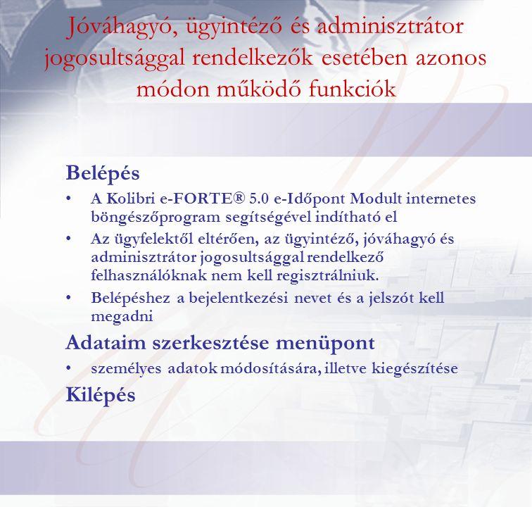 Jóváhagyó, ügyintéző és adminisztrátor jogosultsággal rendelkezők esetében azonos módon működő funkciók Belépés A Kolibri e-FORTE® 5.0 e-Időpont Modul