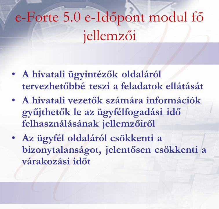 e-Forte 5.0 e-Időpont modul fő jellemzői A hivatali ügyintézők oldaláról tervezhetőbbé teszi a feladatok ellátását A hivatali vezetők számára információk gyűjthetők le az ügyfélfogadási idő felhasználásának jellemzőiről Az ügyfél oldaláról csökkenti a bizonytalanságot, jelentősen csökkenti a várakozási időt