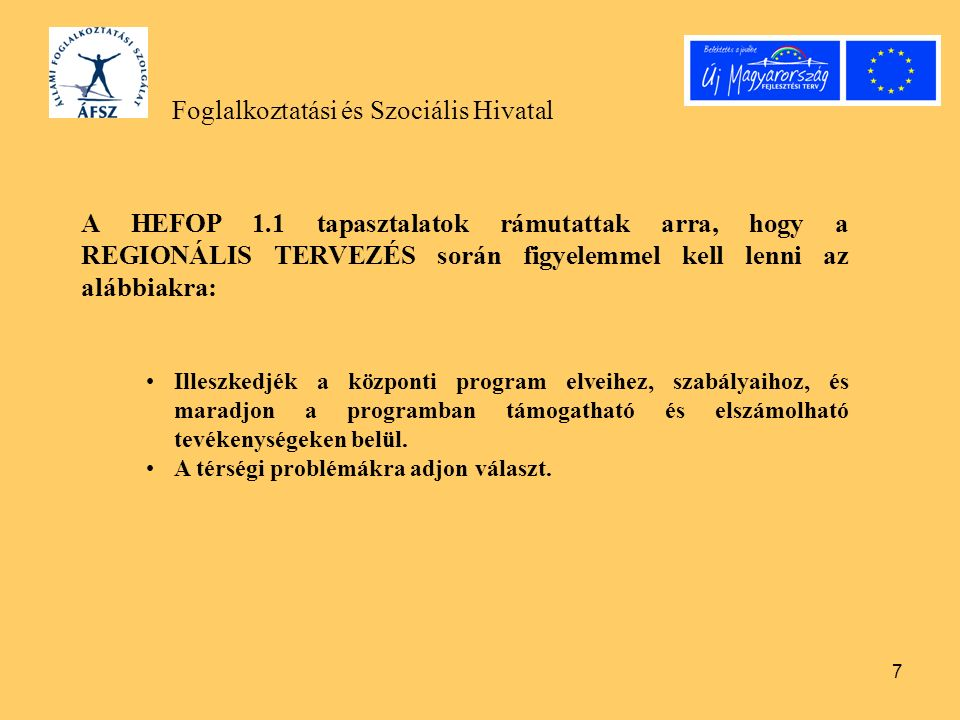 7 Foglalkoztatási és Szociális Hivatal A HEFOP 1.1 tapasztalatok rámutattak arra, hogy a REGIONÁLIS TERVEZÉS során figyelemmel kell lenni az alábbiakra: Illeszkedjék a központi program elveihez, szabályaihoz, és maradjon a programban támogatható és elszámolható tevékenységeken belül.