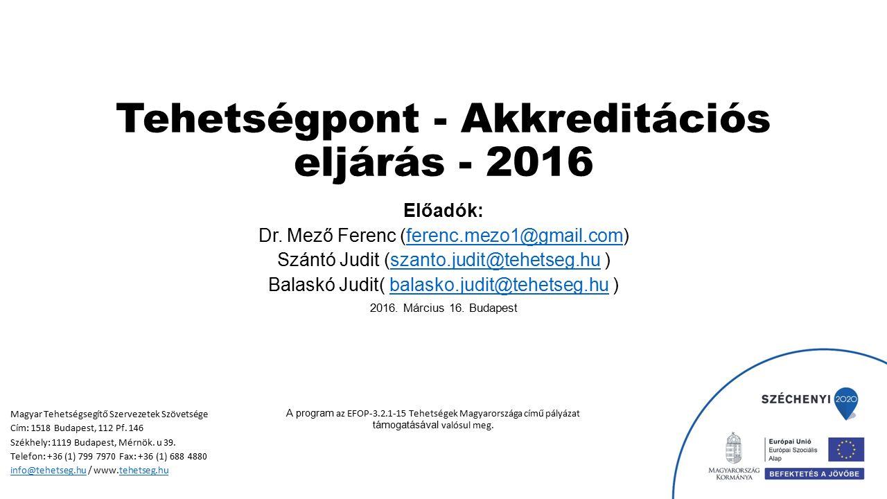 Tehetségpont - Akkreditációs eljárás - 2016 Előadók: Dr. Mező Ferenc (ferenc.mezo1@gmail.com)ferenc.mezo1@gmail.com Szántó Judit (szanto.judit@tehetse