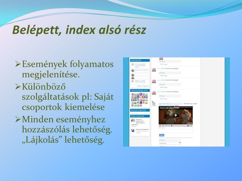 Belépett, index alsó rész  Események folyamatos megjelenítése.  Különböző szolgáltatások pl: Saját csoportok kiemelése  Minden eseményhez hozzászól