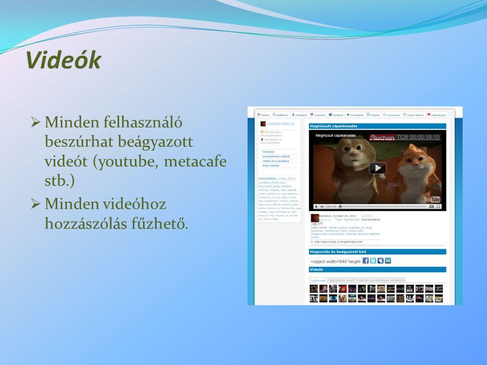 Videók  Minden felhasználó beszúrhat beágyazott videót (youtube, metacafe stb.)  Minden videóhoz hozzászólás fűzhető.