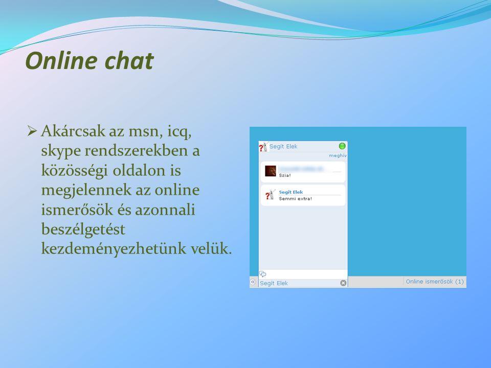 Online chat  Akárcsak az msn, icq, skype rendszerekben a közösségi oldalon is megjelennek az online ismerősök és azonnali beszélgetést kezdeményezhetünk velük.