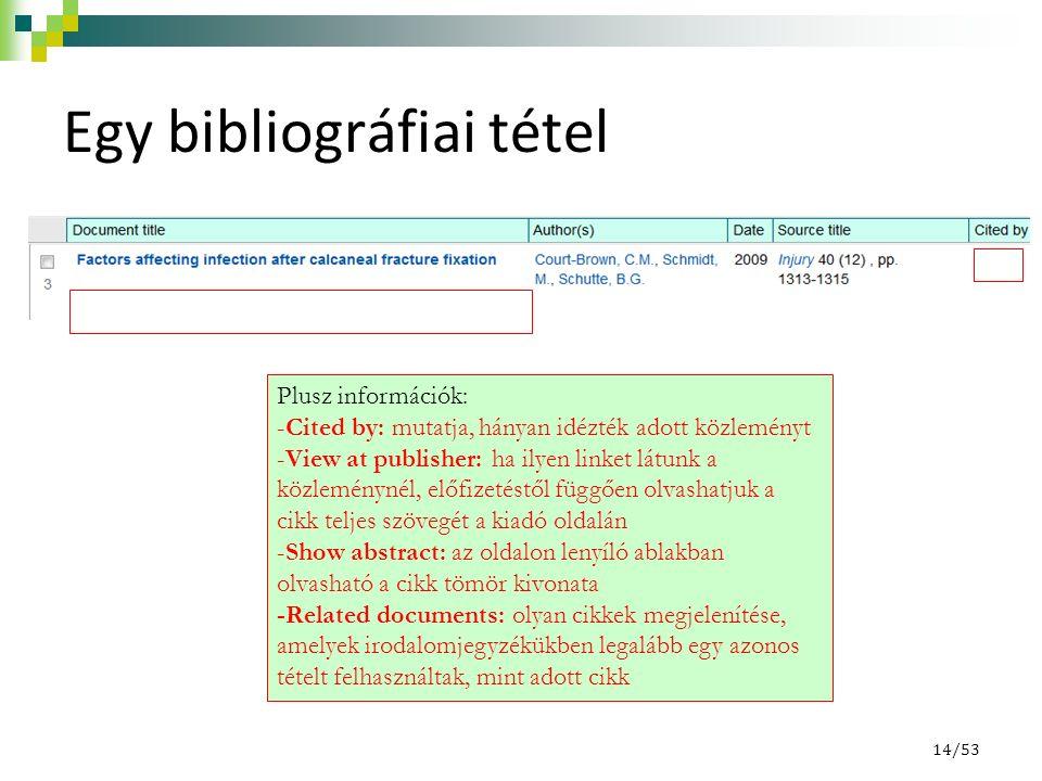 14/53 Egy bibliográfiai tétel Plusz információk: -Cited by: mutatja, hányan idézték adott közleményt -View at publisher: ha ilyen linket látunk a közleménynél, előfizetéstől függően olvashatjuk a cikk teljes szövegét a kiadó oldalán -Show abstract: az oldalon lenyíló ablakban olvasható a cikk tömör kivonata -Related documents: olyan cikkek megjelenítése, amelyek irodalomjegyzékükben legalább egy azonos tételt felhasználtak, mint adott cikk