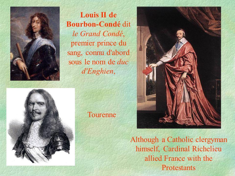 Louis II de Bourbon-Condé dit le Grand Condé, premier prince du sang, connu d abord sous le nom de duc d Enghien, Although a Catholic clergyman himself, Cardinal Richelieu allied France with the Protestants Tourenne