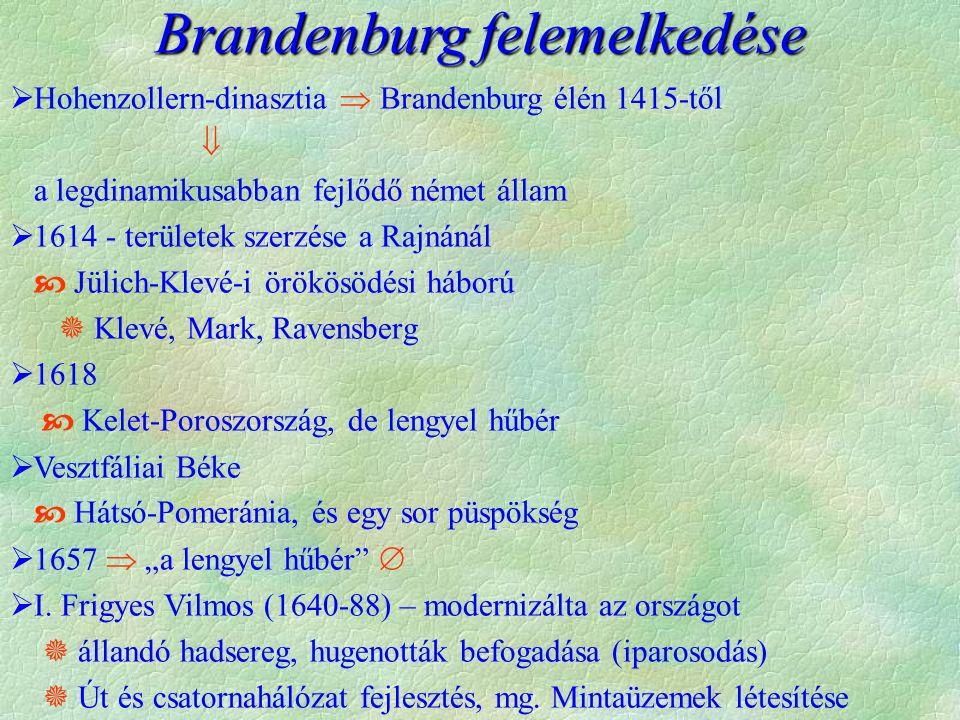 """ Hohenzollern-dinasztia  Brandenburg élén 1415-től  a legdinamikusabban fejlődő német állam  1614 - területek szerzése a Rajnánál  Jülich-Klevé-i örökösödési háború  Klevé, Mark, Ravensberg  1618  Kelet-Poroszország, de lengyel hűbér  Vesztfáliai Béke  Hátsó-Pomeránia, és egy sor püspökség  1657  """"a lengyel hűbér   I."""