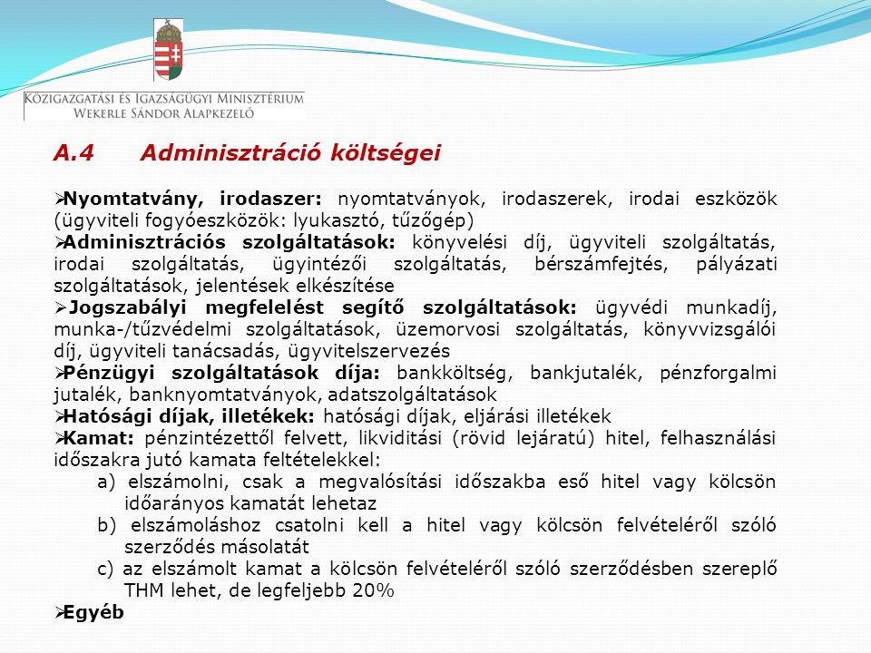 A.4 Adminisztráció költségei  Nyomtatvány, irodaszer: nyomtatványok, irodaszerek, irodai eszközök (ügyviteli fogyóeszközök: lyukasztó, tűzőgép)  Adminisztrációs szolgáltatások: könyvelési díj, ügyviteli szolgáltatás, irodai szolgáltatás, ügyintézői szolgáltatás, bérszámfejtés, pályázati szolgáltatások, jelentések elkészítése  Jogszabályi megfelelést segítő szolgáltatások: ügyvédi munkadíj, munka-/tűzvédelmi szolgáltatások, üzemorvosi szolgáltatás, könyvvizsgálói díj, ügyviteli tanácsadás, ügyvitelszervezés  Pénzügyi szolgáltatások díja: bankköltség, bankjutalék, pénzforgalmi jutalék, banknyomtatványok, adatszolgáltatások  Hatósági díjak, illetékek: hatósági díjak, eljárási illetékek  Kamat: pénzintézettől felvett, likviditási (rövid lejáratú) hitel, felhasználási időszakra jutó kamata feltételekkel: a) elszámolni, csak a megvalósítási időszakba eső hitel vagy kölcsön időarányos kamatát lehetaz b) elszámoláshoz csatolni kell a hitel vagy kölcsön felvételéről szóló szerződés másolatát c) az elszámolt kamat a kölcsön felvételéről szóló szerződésben szereplő THM lehet, de legfeljebb 20%  Egyéb