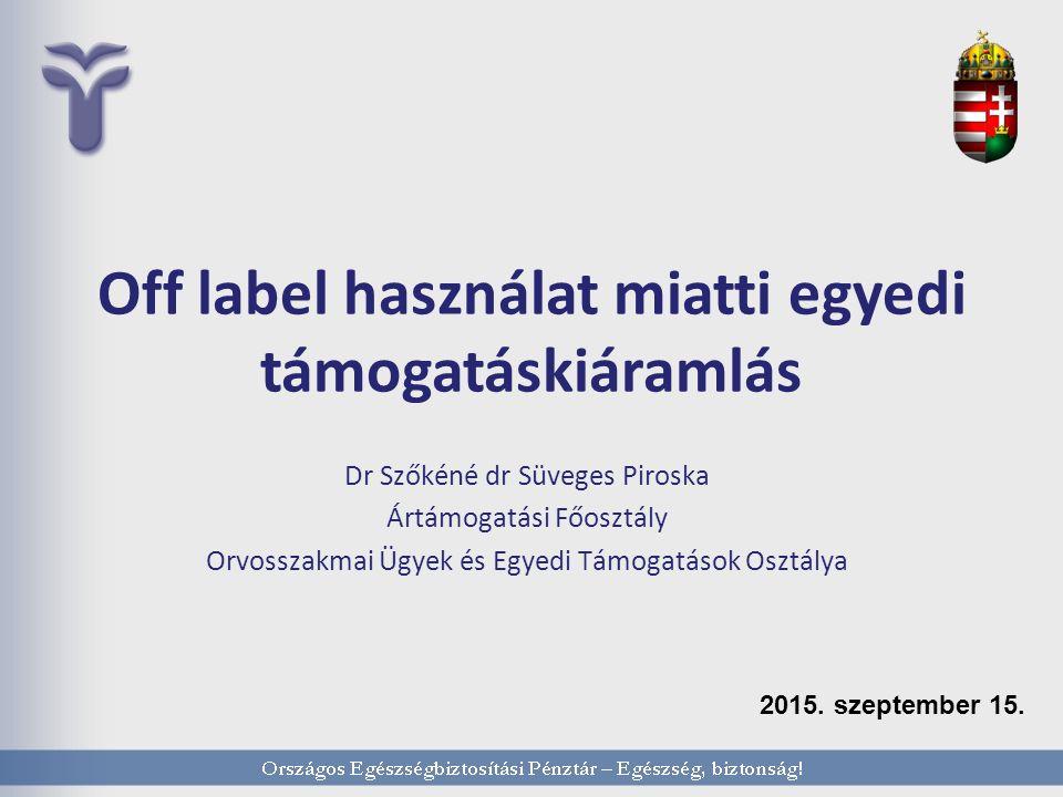 Off label használat miatti egyedi támogatáskiáramlás Dr Szőkéné dr Süveges Piroska Ártámogatási Főosztály Orvosszakmai Ügyek és Egyedi Támogatások Osztálya 2015.