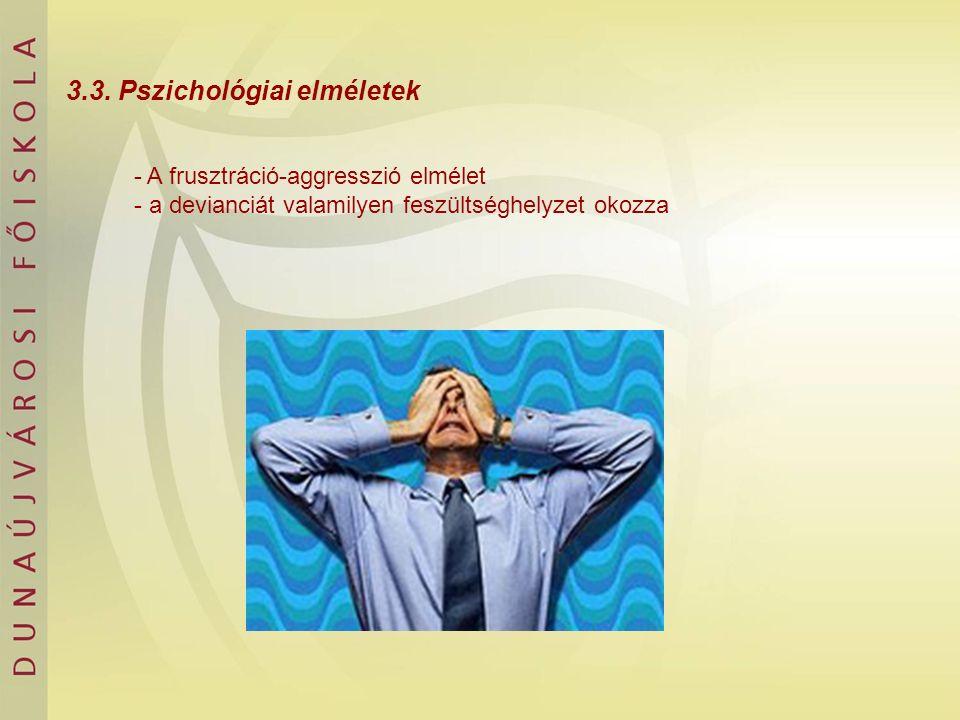 3.3. Pszichológiai elméletek - A frusztráció-aggresszió elmélet - a devianciát valamilyen feszültséghelyzet okozza